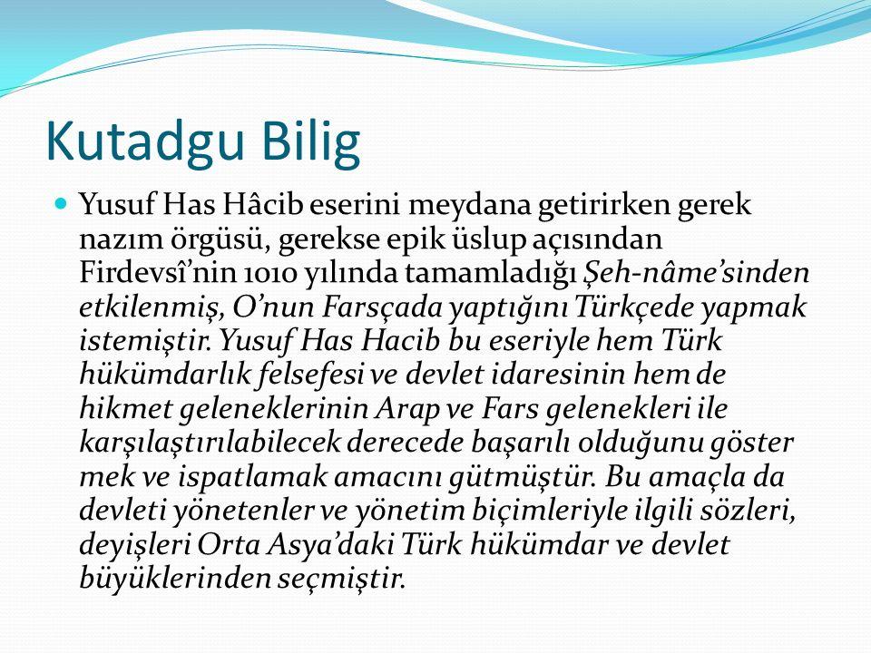 Kutadgu Bilig Yusuf Has Hâcib eserini meydana getirirken gerek nazım örgüsü, gerekse epik üslup açısından Firdevsî'nin 1010 yılında tamamladığı Şeh-nâme'sinden etkilenmiş, O'nun Farsçada yaptığını Türkçede yapmak istemiştir.