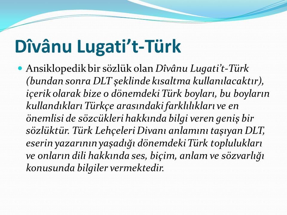 Dîvânu Lugati't-Türk Ansiklopedik bir sözlük olan Dîvânu Lugati't-Türk (bundan sonra DLT şeklinde kısaltma kullanılacaktır), içerik olarak bize o dönemdeki Türk boyları, bu boyların kullandıkları Türkçe arasındaki farklılıkları ve en önemlisi de sözcükleri hakkında bilgi veren geniş bir sözlüktür.