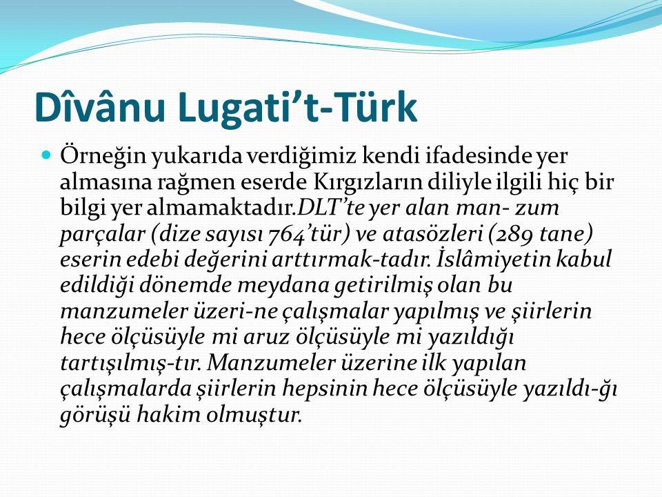 Dîvânu Lugati't-Türk Örneğin yukarıda verdiğimiz kendi ifadesinde yer almasına rağmen eserde Kırgızların diliyle ilgili hiç bir bilgi yer almamaktadır.DLT'te yer alan man- zum parçalar (dize sayısı 764'tür) ve atasözleri (289 tane) eserin edebi değerini arttırmak-tadır.