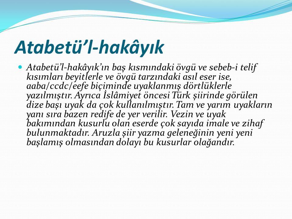 Atabetü'l-hakâyık Atabetü'l-hakâyık'ın baş kısmındaki övgü ve sebeb-i telif kısımları beyitlerle ve övgü tarzındaki asıl eser ise, aaba/ccdc/eefe biçiminde uyaklanmış dörtlüklerle yazılmıştır.