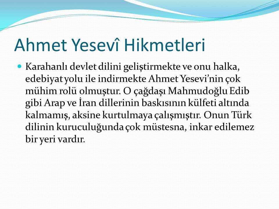 Ahmet Yesevî Hikmetleri Karahanlı devlet dilini geliştirmekte ve onu halka, edebiyat yolu ile indirmekte Ahmet Yesevi'nin çok mühim rolü olmuştur.