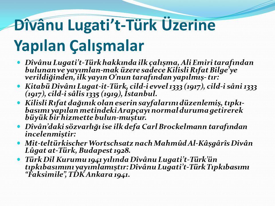 Dîvânu Lugati't-Türk Üzerine Yapılan Çalışmalar Dîvânu Lugati't-Türk hakkında ilk çalışma, Ali Emiri tarafından bulunan ve yayımlan-mak üzere sadece Kilisli Rıfat Bilge'ye verildiğinden, ilk yayın O'nun tarafından yapılmış- tır: Kitabü Divânı Lugat-it-Türk, cild-i evvel 1333 (1917), cild-i sâni 1333 (1917), cild-i sâlis 1335 (1919), İstanbul.