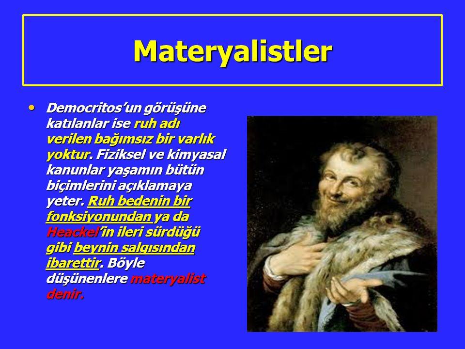 Materyalistler Democritos'un görüşüne katılanlar ise ruh adı verilen bağımsız bir varlık yoktur. Fiziksel ve kimyasal kanunlar yaşamın bütün biçimleri