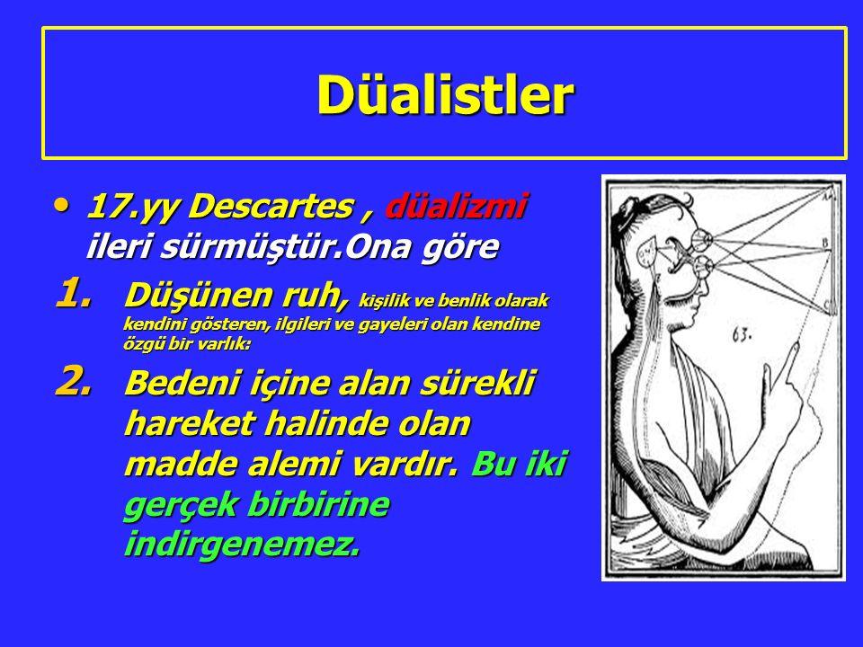 Düalistler 17.yy Descartes, düalizmi ileri sürmüştür.Ona göre 17.yy Descartes, düalizmi ileri sürmüştür.Ona göre 1. Düşünen ruh, kişilik ve benlik ola