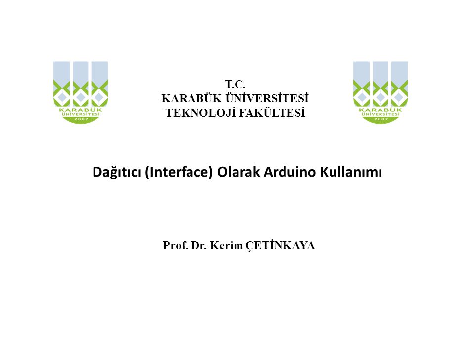 Dağıtıcı (Interface) Olarak Arduino Kullanımı Prof. Dr. Kerim ÇETİNKAYA T.C. KARABÜK ÜNİVERSİTESİ TEKNOLOJİ FAKÜLTESİ