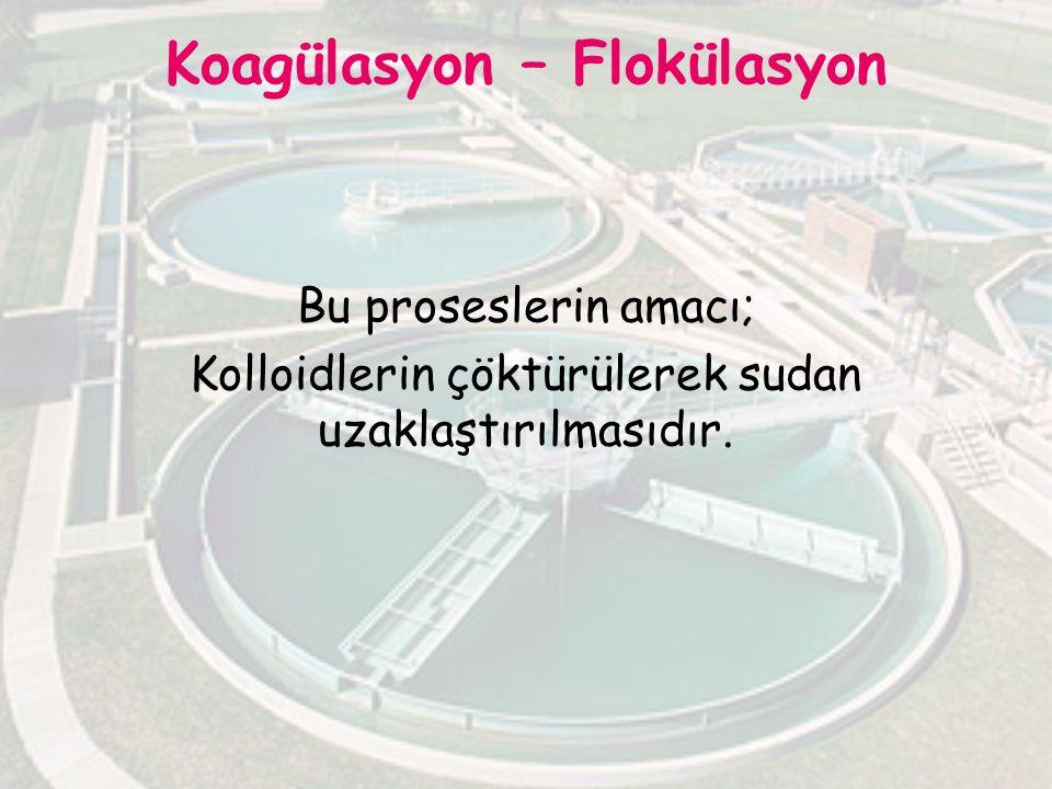 Koagülasyon – Flokülasyon Bu proseslerin amacı; Kolloidlerin çöktürülerek sudan uzaklaştırılmasıdır.