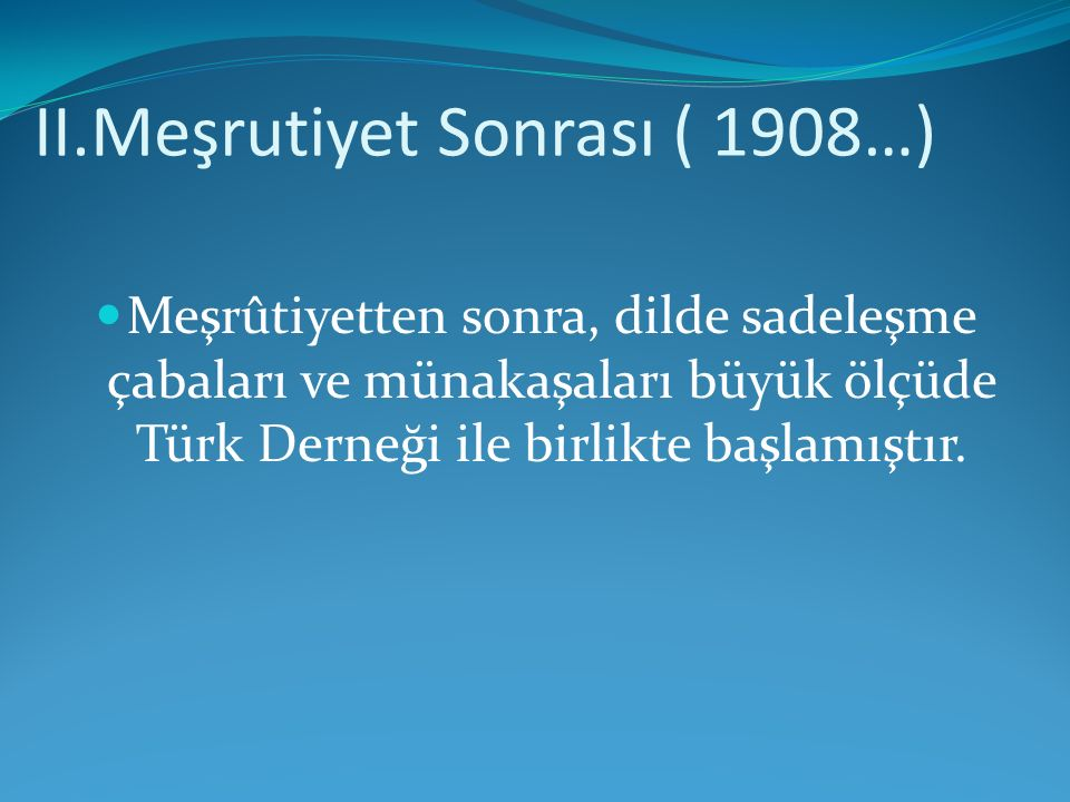 II.Meşrutiyet Sonrası ( 1908…) Meşrûtiyetten sonra, dilde sadeleşme çabaları ve münakaşaları büyük ölçüde Türk Derneği ile birlikte başlamıştır.