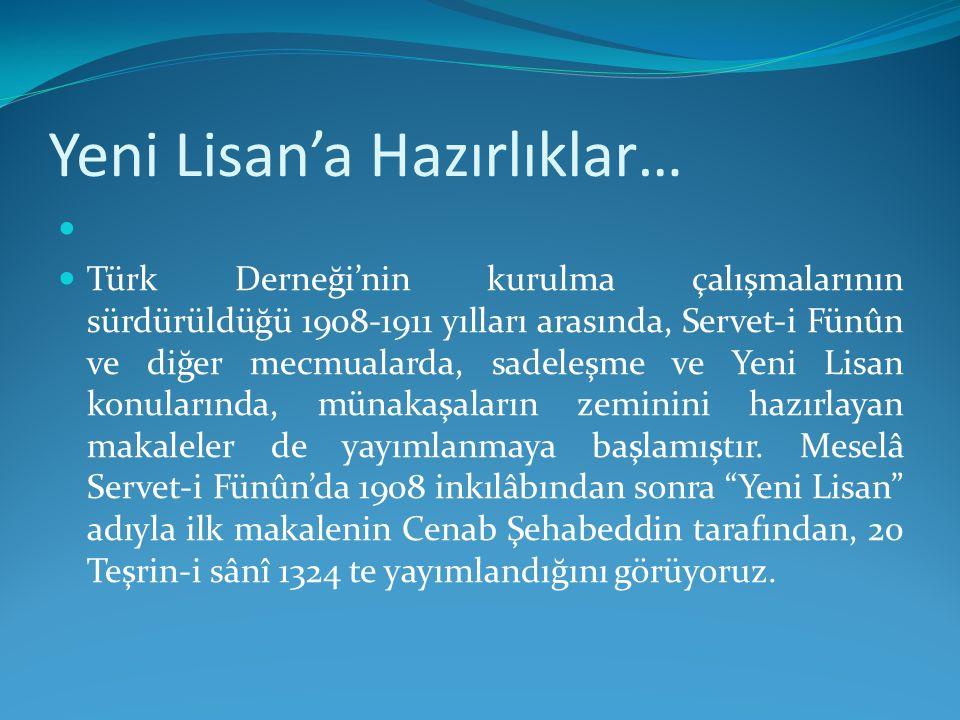 Yeni Lisan'a Hazırlıklar… Türk Derneği'nin kurulma çalışmalarının sürdürüldüğü 1908-1911 yılları arasında, Servet-i Fünûn ve diğer mecmualarda, sadele