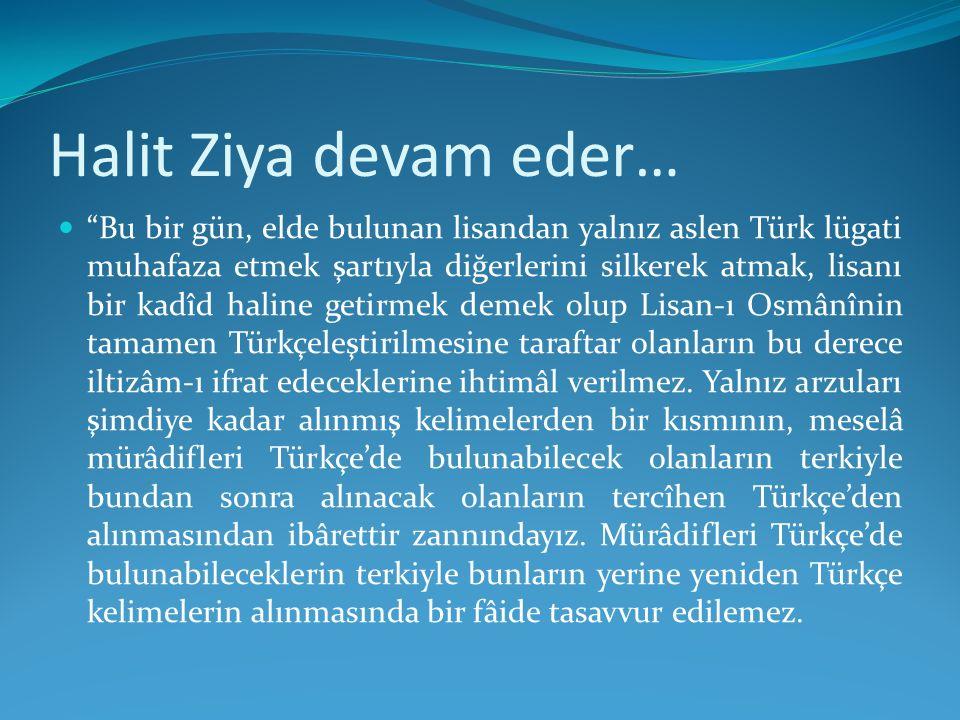 """Halit Ziya devam eder… """"Bu bir gün, elde bulunan lisandan yalnız aslen Türk lügati muhafaza etmek şartıyla diğerlerini silkerek atmak, lisanı bir kadî"""