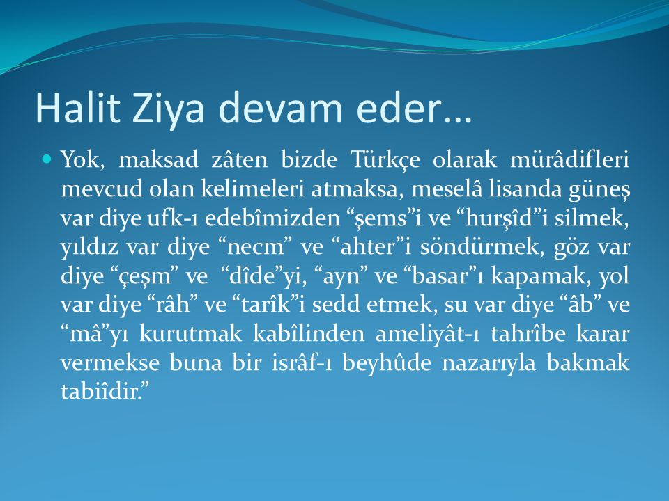 Halit Ziya devam eder… Yok, maksad zâten bizde Türkçe olarak mürâdifleri mevcud olan kelimeleri atmaksa, meselâ lisanda güneş var diye ufk-ı edebîmizd