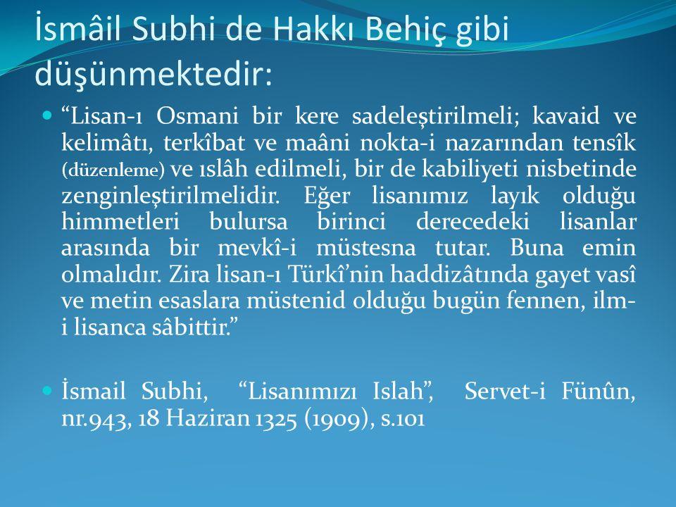 """İsmâil Subhi de Hakkı Behiç gibi düşünmektedir: """"Lisan-ı Osmani bir kere sadeleştirilmeli; kavaid ve kelimâtı, terkîbat ve maâni nokta-i nazarından te"""