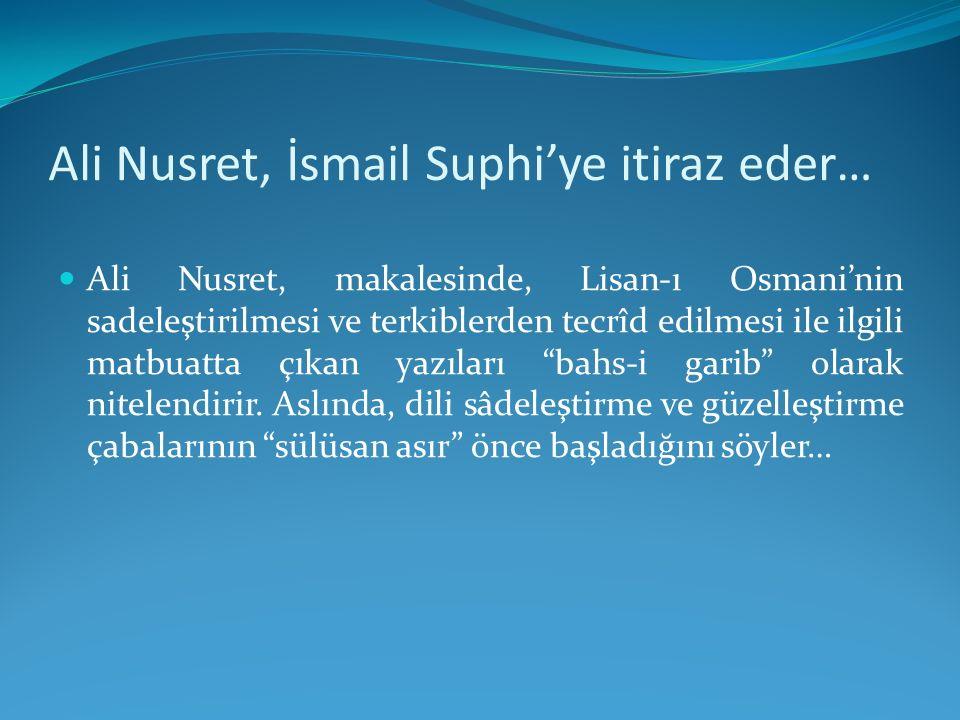 Ali Nusret, İsmail Suphi'ye itiraz eder… Ali Nusret, makalesinde, Lisan-ı Osmani'nin sadeleştirilmesi ve terkiblerden tecrîd edilmesi ile ilgili matbu
