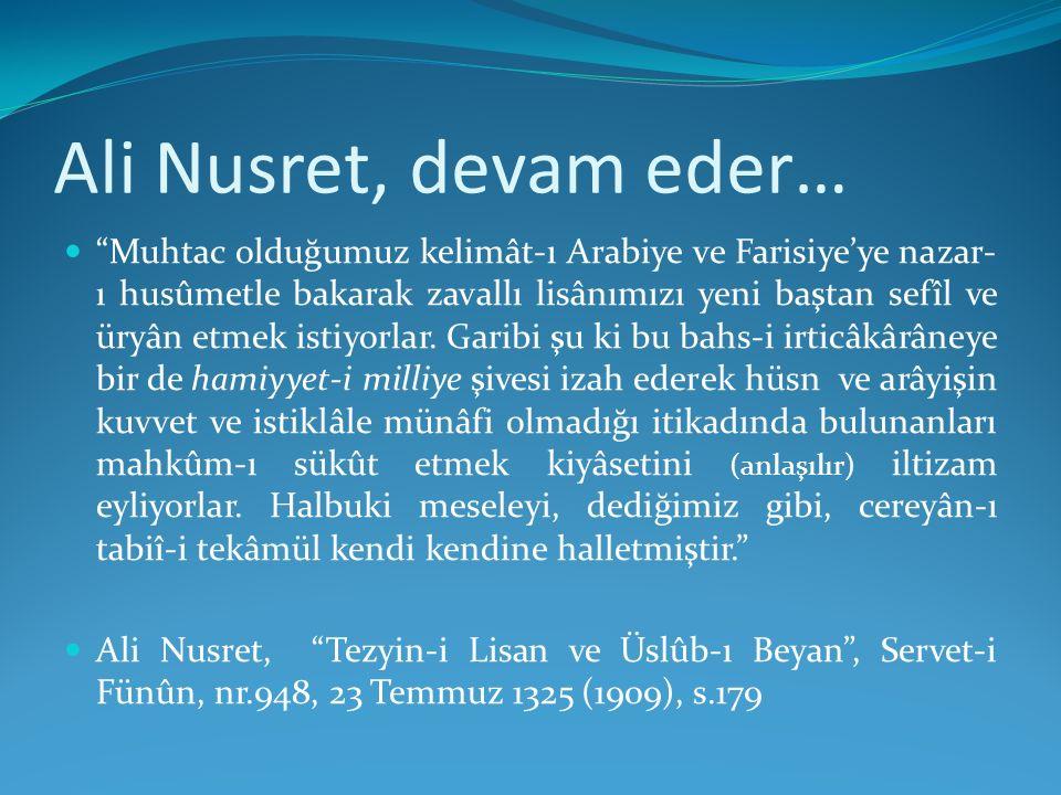 """Ali Nusret, devam eder… """"Muhtac olduğumuz kelimât-ı Arabiye ve Farisiye'ye nazar- ı husûmetle bakarak zavallı lisânımızı yeni baştan sefîl ve üryân et"""