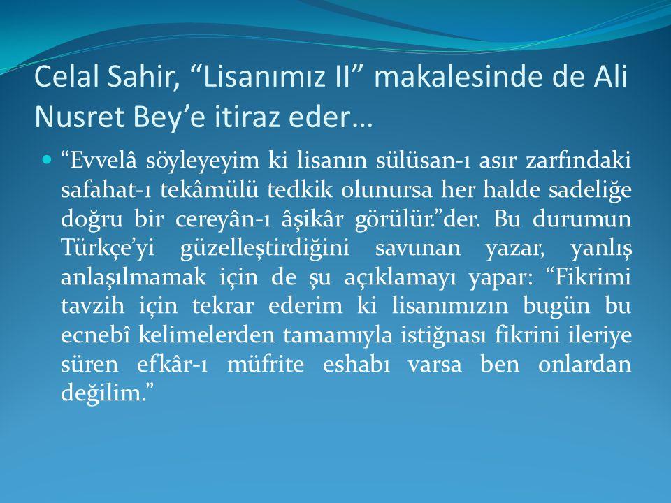 """Celal Sahir, """"Lisanımız II"""" makalesinde de Ali Nusret Bey'e itiraz eder… """"Evvelâ söyleyeyim ki lisanın sülüsan-ı asır zarfındaki safahat-ı tekâmülü te"""