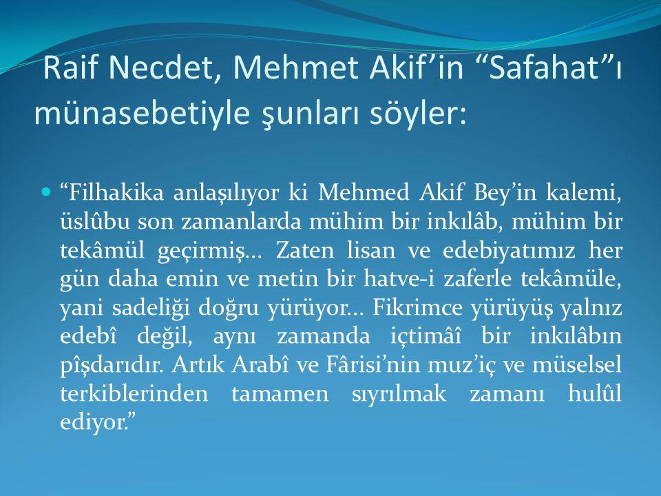 """Raif Necdet, Mehmet Akif'in """"Safahat""""ı münasebetiyle şunları söyler: """"Filhakika anlaşılıyor ki Mehmed Akif Bey'in kalemi, üslûbu son zamanlarda mühim"""
