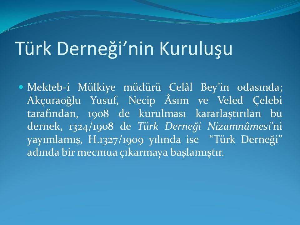 Türk Derneği'nin Kuruluşu Mekteb-i Mülkiye müdürü Celâl Bey'in odasında; Akçuraoğlu Yusuf, Necip Âsım ve Veled Çelebi tarafından, 1908 de kurulması ka
