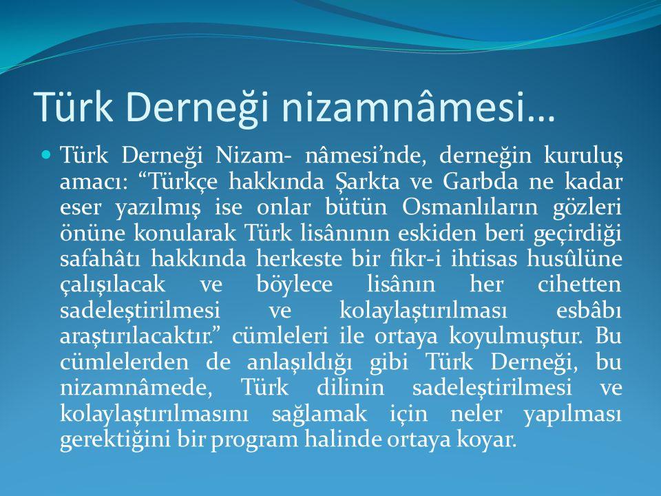 """Türk Derneği nizamnâmesi… Türk Derneği Nizam- nâmesi'nde, derneğin kuruluş amacı: """"Türkçe hakkında Şarkta ve Garbda ne kadar eser yazılmış ise onlar b"""