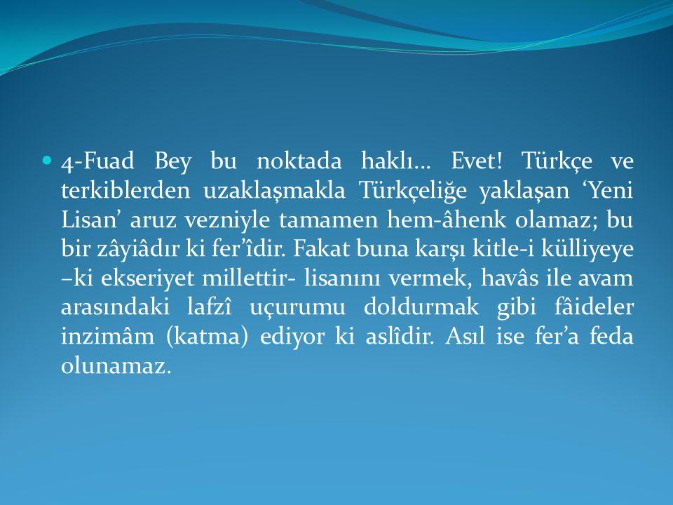 4-Fuad Bey bu noktada haklı... Evet! Türkçe ve terkiblerden uzaklaşmakla Türkçeliğe yaklaşan 'Yeni Lisan' aruz vezniyle tamamen hem-âhenk olamaz; bu b