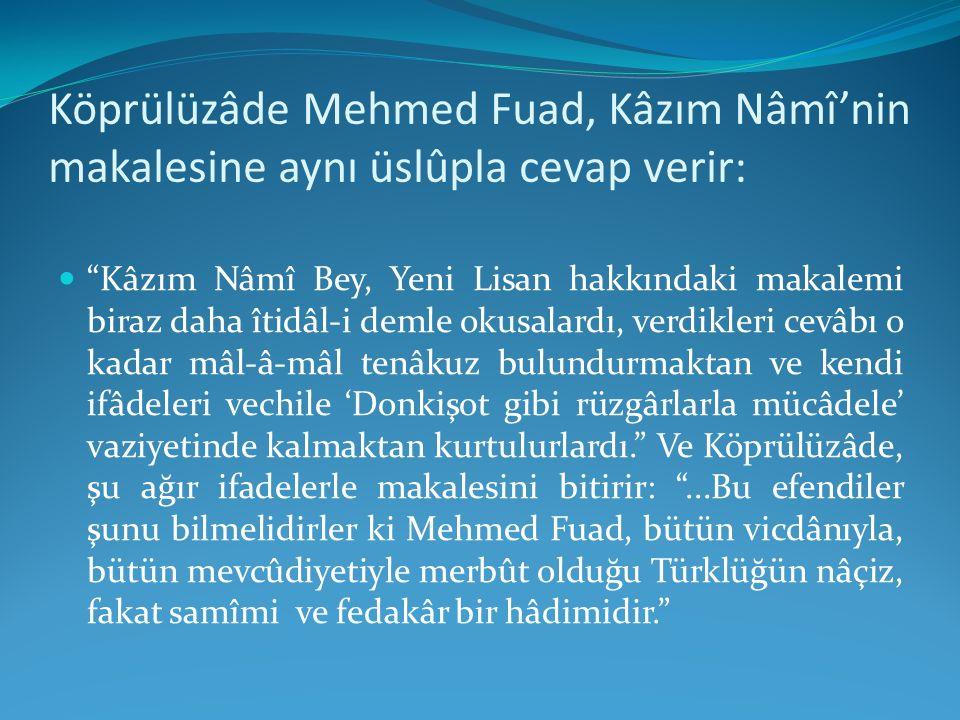 """Köprülüzâde Mehmed Fuad, Kâzım Nâmî'nin makalesine aynı üslûpla cevap verir: """"Kâzım Nâmî Bey, Yeni Lisan hakkındaki makalemi biraz daha îtidâl-i demle"""