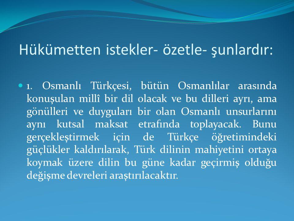 Hükümetten istekler- özetle- şunlardır: 1. Osmanlı Türkçesi, bütün Osmanlılar arasında konuşulan millî bir dil olacak ve bu dilleri ayrı, ama gönüller