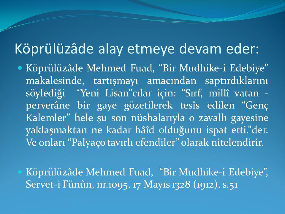 """Köprülüzâde alay etmeye devam eder: Köprülüzâde Mehmed Fuad, """"Bir Mudhike-i Edebiye"""" makalesinde, tartışmayı amacından saptırdıklarını söylediği """"Yeni"""