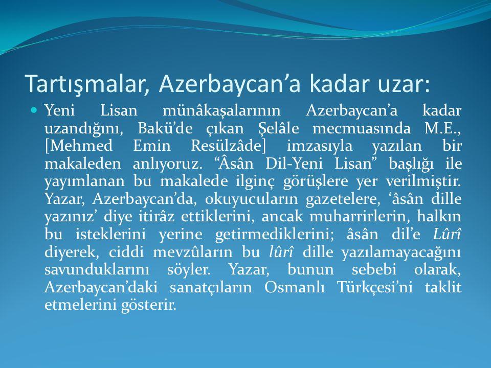 Tartışmalar, Azerbaycan'a kadar uzar: Yeni Lisan münâkaşalarının Azerbaycan'a kadar uzandığını, Bakü'de çıkan Şelâle mecmuasında M.E., [Mehmed Emin Re