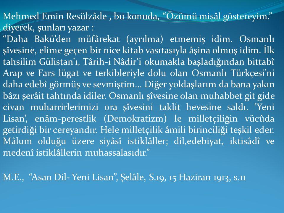 """Mehmed Emin Resülzâde, bu konuda, """"Özümü misâl göstereyim."""" diyerek, şunları yazar : """"Daha Bakü'den müfârekat (ayrılma) etmemiş idim. Osmanlı şîvesine"""