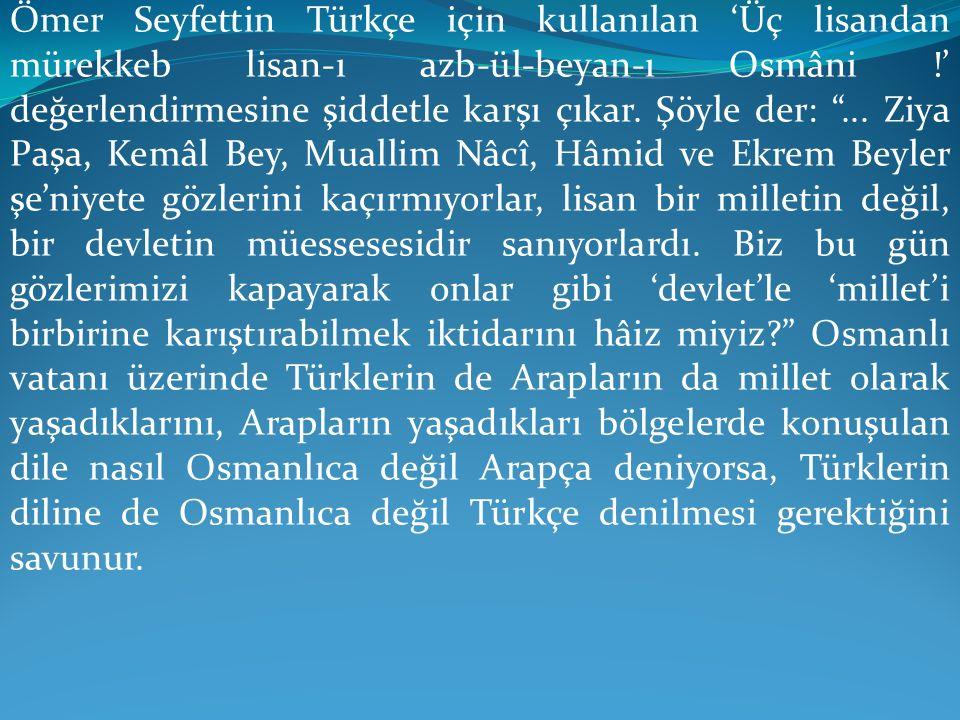 """Ömer Seyfettin Türkçe için kullanılan 'Üç lisandan mürekkeb lisan-ı azb-ül-beyan-ı Osmâni !' değerlendirmesine şiddetle karşı çıkar. Şöyle der: """"... Z"""