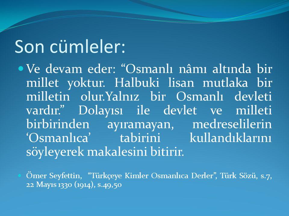 """Son cümleler: Ve devam eder: """"Osmanlı nâmı altında bir millet yoktur. Halbuki lisan mutlaka bir milletin olur.Yalnız bir Osmanlı devleti vardır."""" Dola"""