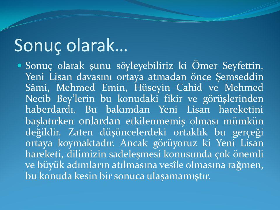 Sonuç olarak… Sonuç olarak şunu söyleyebiliriz ki Ömer Seyfettin, Yeni Lisan davasını ortaya atmadan önce Şemseddin Sâmi, Mehmed Emin, Hüseyin Cahid v