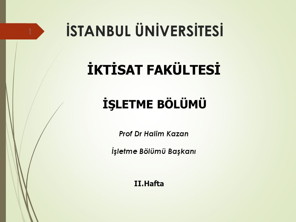 İSTANBUL ÜNİVERSİTESİ 1 İKTİSAT FAKÜLTESİ İŞLETME BÖLÜMÜ II.Hafta Prof Dr Halim Kazan İşletme Bölümü Başkanı