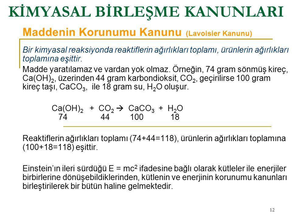 12 KİMYASAL BİRLEŞME KANUNLARI Bir kimyasal reaksiyonda reaktiflerin ağırlıkları toplamı, ürünlerin ağırlıkları toplamına eşittir. Madde yaratılamaz v