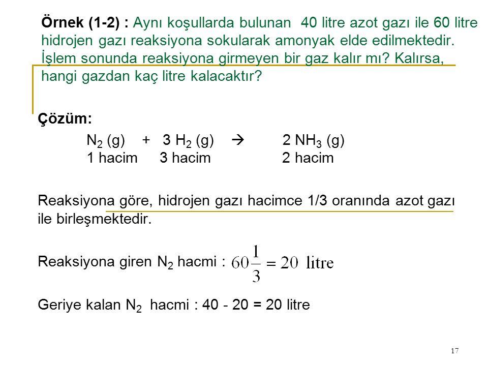17 Örnek (1-2) : Aynı koşullarda bulunan 40 litre azot gazı ile 60 litre hidrojen gazı reaksiyona sokularak amonyak elde edilmektedir. İşlem sonunda r