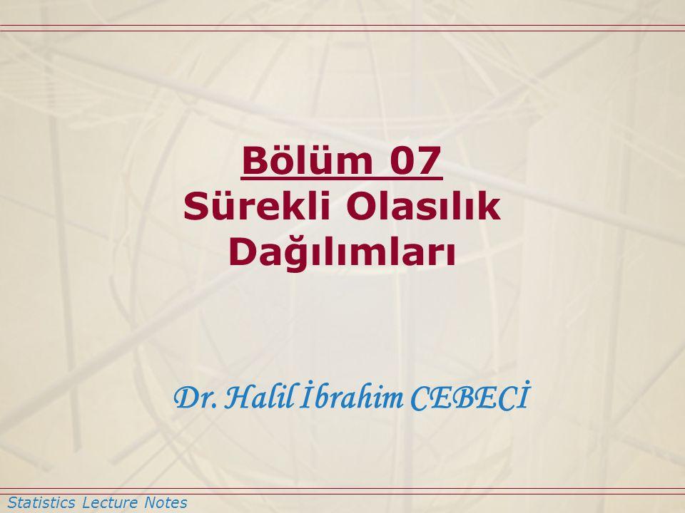 Statistics Lecture Notes Dr. Halil İbrahim CEBECİ Bölüm 07 Sürekli Olasılık Dağılımları