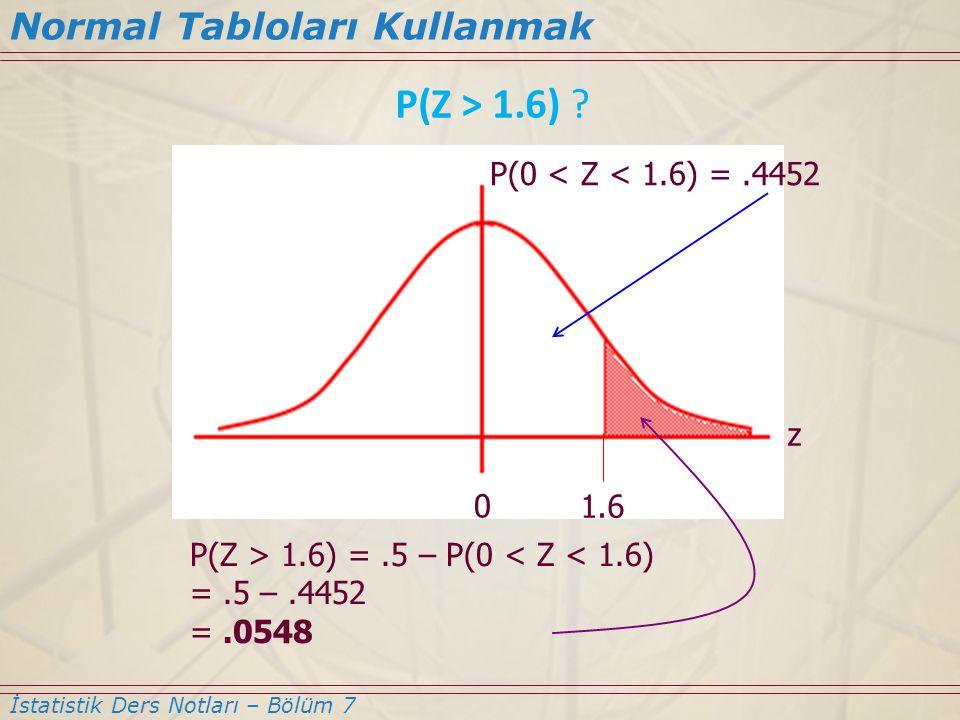 Normal Tabloları Kullanmak İstatistik Ders Notları – Bölüm 7 P(Z > 1.6) ? 0 1.6 P(0 < Z < 1.6) =.4452 P(Z > 1.6) =.5 – P(0 < Z < 1.6) =.5 –.4452 =.054
