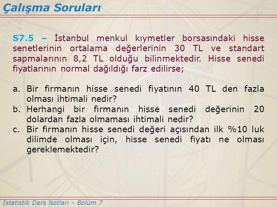 S7.5 – İstanbul menkul kıymetler borsasındaki hisse senetlerinin ortalama değerlerinin 30 TL ve standart sapmalarının 8,2 TL olduğu bilinmektedir. His
