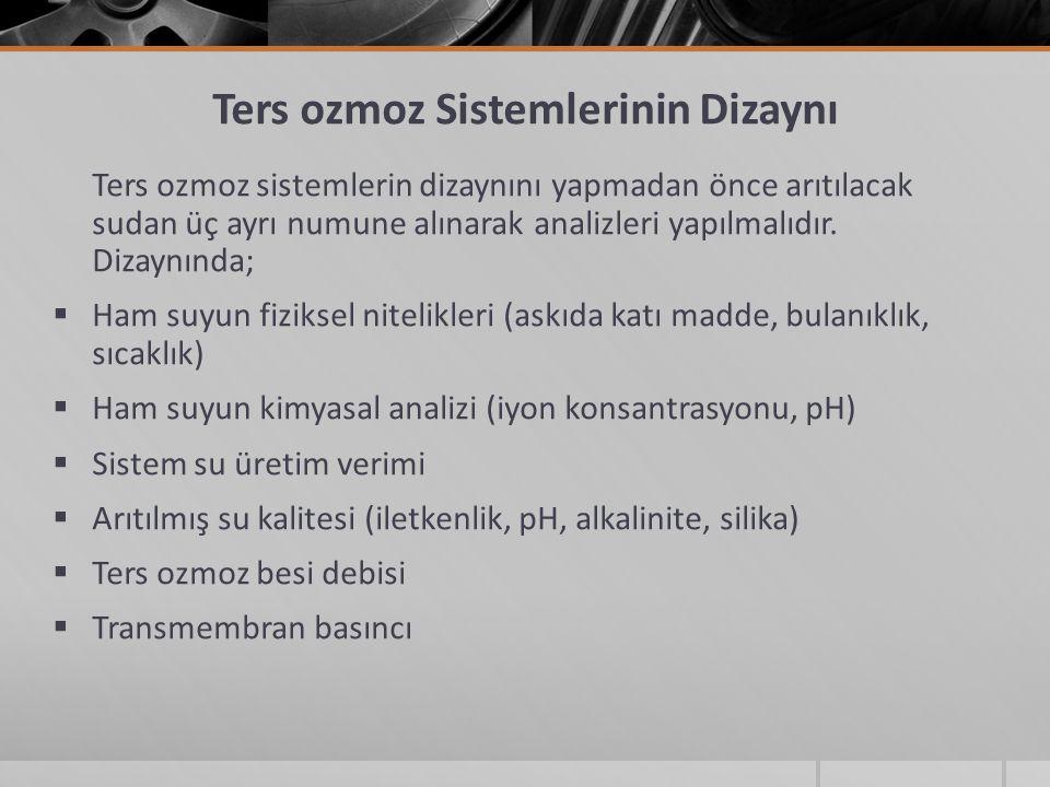 Ters ozmoz Sistemlerinin Dizaynı Ters ozmoz sistemlerin dizaynını yapmadan önce arıtılacak sudan üç ayrı numune alınarak analizleri yapılmalıdır.