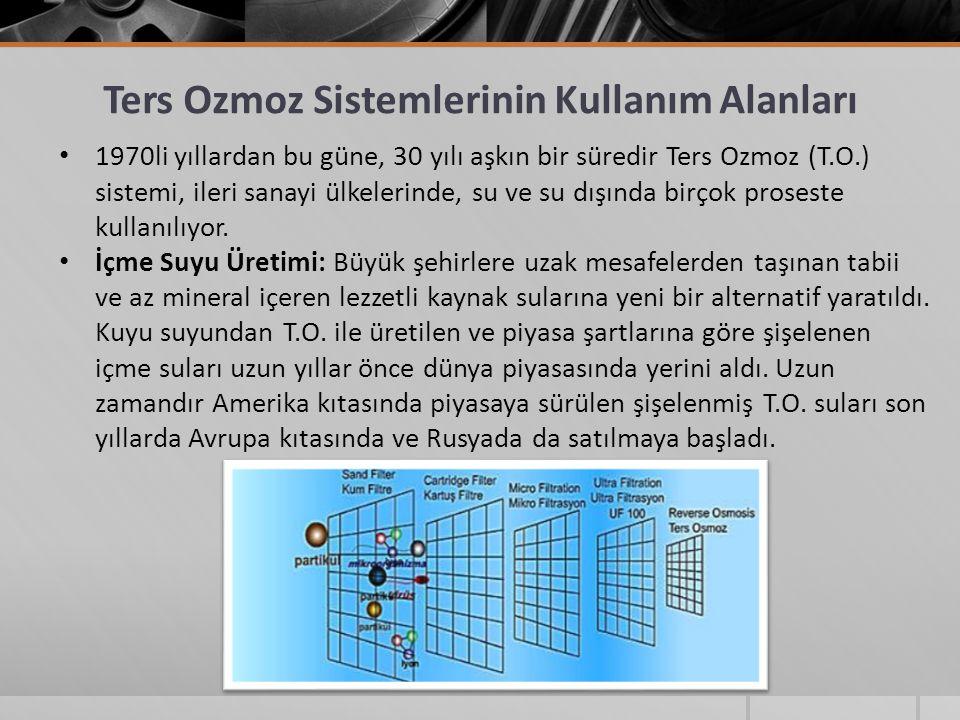 Ters Ozmoz Sistemlerinin Kullanım Alanları 1970li yıllardan bu güne, 30 yılı aşkın bir süredir Ters Ozmoz (T.O.) sistemi, ileri sanayi ülkelerinde, su ve su dışında birçok proseste kullanılıyor.