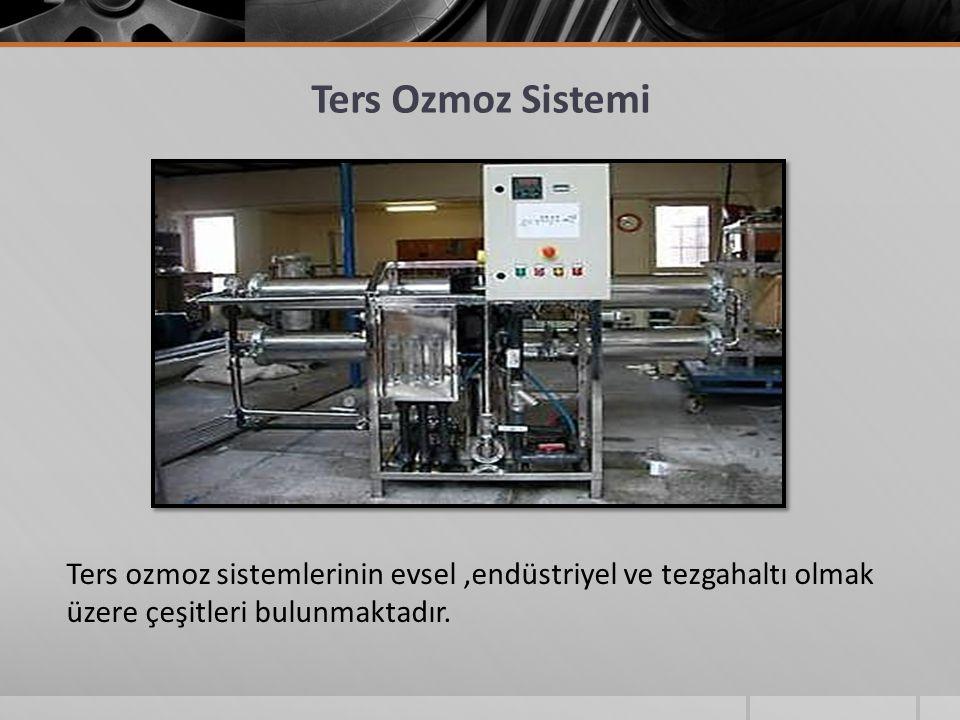 Ters Ozmoz Sistemi Ters ozmoz sistemlerinin evsel,endüstriyel ve tezgahaltı olmak üzere çeşitleri bulunmaktadır.