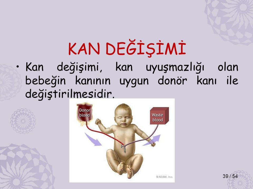 KAN DEĞİŞİMİ Kan değişimi, kan uyuşmazlığı olan bebeğin kanının uygun donör kanı ile değiştirilmesidir. 39 / 54