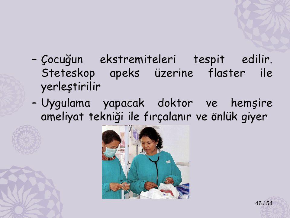 –Çocuğun ekstremiteleri tespit edilir. Steteskop apeks üzerine flaster ile yerleştirilir –Uygulama yapacak doktor ve hemşire ameliyat tekniği ile fırç