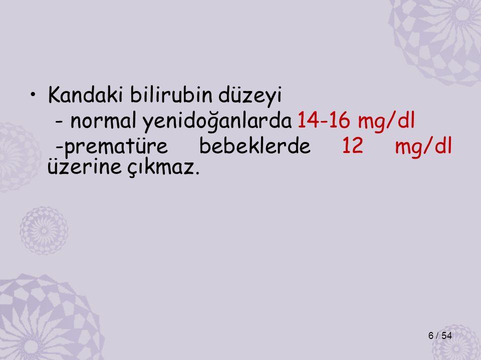Kandaki bilirubin düzeyi - normal yenidoğanlarda 14-16 mg/dl -prematüre bebeklerde 12 mg/dl üzerine çıkmaz. 6 / 54