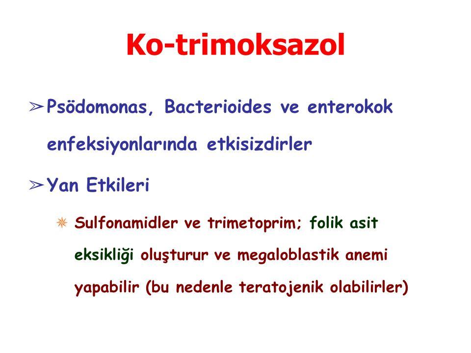 Ko-trimoksazol ➢ Psödomonas, Bacterioides ve enterokok enfeksiyonlarında etkisizdirler ➢ Yan Etkileri ✵ Sulfonamidler ve trimetoprim; folik asit eksikliği oluşturur ve megaloblastik anemi yapabilir (bu nedenle teratojenik olabilirler)