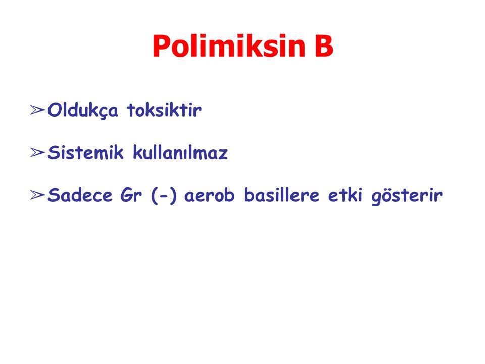 Polimiksin B ➢ Oldukça toksiktir ➢ Sistemik kullanılmaz ➢ Sadece Gr (-) aerob basillere etki gösterir