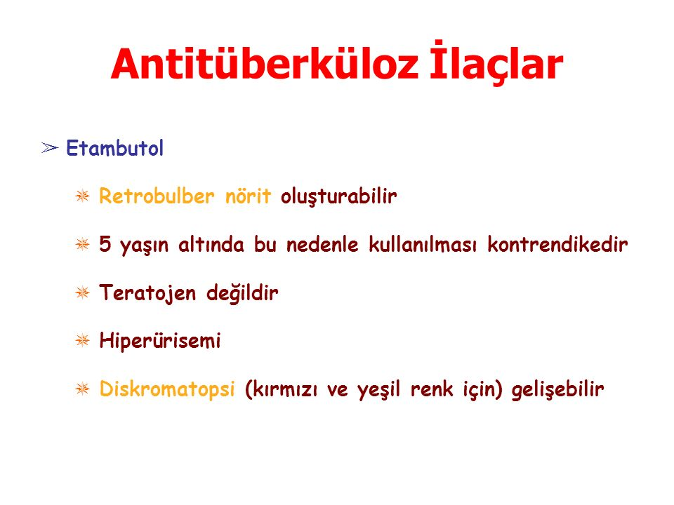 Antitüberküloz İlaçlar ➢ Etambutol ✵ Retrobulber nörit oluşturabilir ✵ 5 yaşın altında bu nedenle kullanılması kontrendikedir ✵ Teratojen değildir ✵ Hiperürisemi ✵ Diskromatopsi (kırmızı ve yeşil renk için) gelişebilir