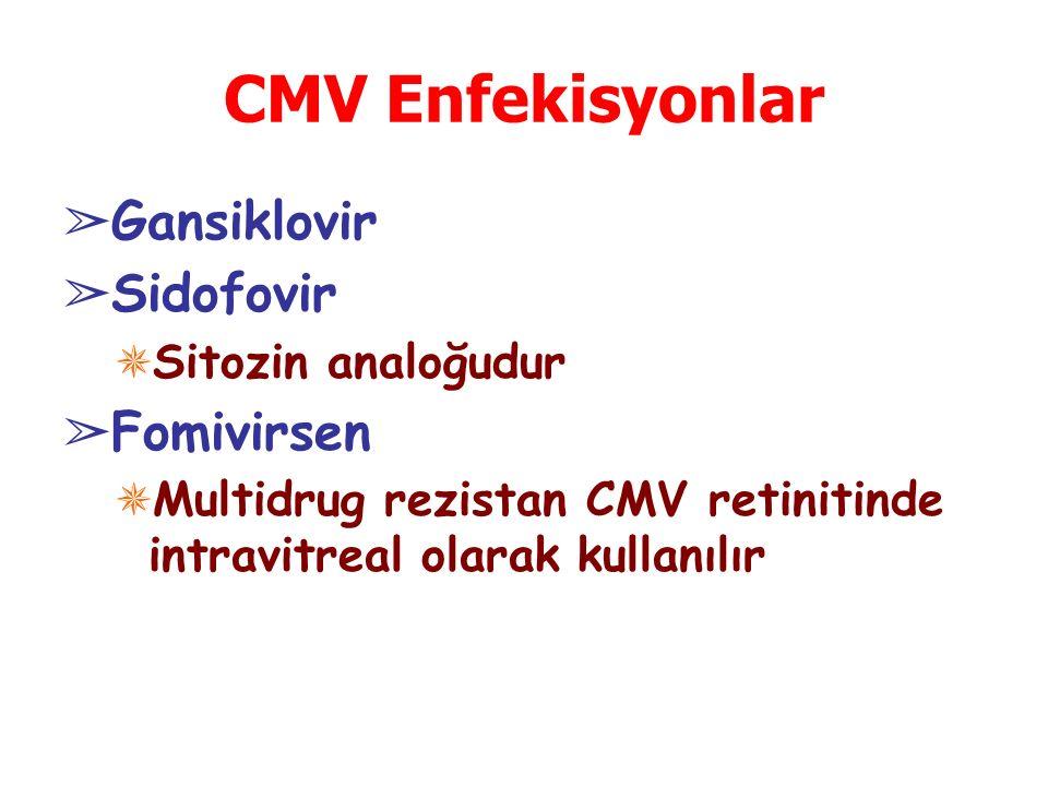CMV Enfekisyonlar ➢ Gansiklovir ➢ Sidofovir ✵ Sitozin analoğudur ➢ Fomivirsen ✵ Multidrug rezistan CMV retinitinde intravitreal olarak kullanılır