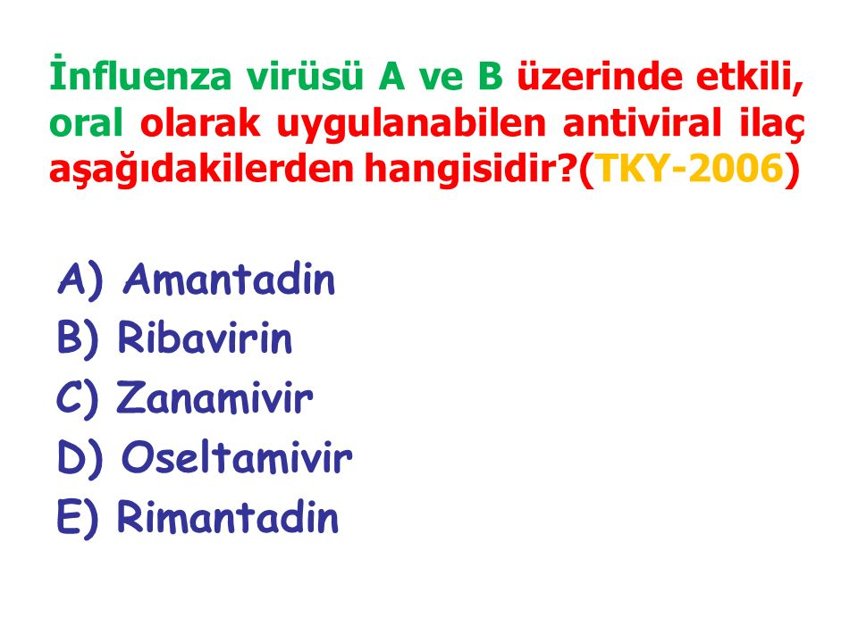 A) Amantadin B) Ribavirin C) Zanamivir D) Oseltamivir E) Rimantadin İnfluenza virüsü A ve B üzerinde etkili, oral olarak uygulanabilen antiviral ilaç aşağıdakilerden hangisidir?(TKY-2006)