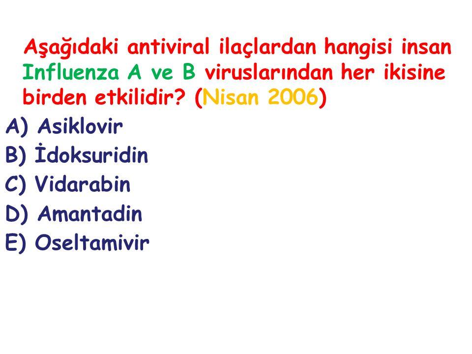 Aşağıdaki antiviral ilaçlardan hangisi insan Influenza A ve B viruslarından her ikisine birden etkilidir? (Nisan 2006) A) Asiklovir B) İdoksuridin C)