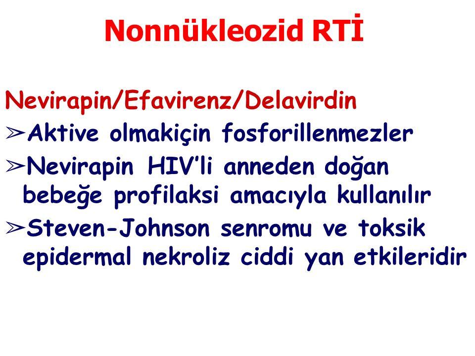 Nonnükleozid RTİ Nevirapin/Efavirenz/Delavirdin ➢ Aktive olmakiçin fosforillenmezler ➢ Nevirapin HIV'li anneden doğan bebeğe profilaksi amacıyla kullanılır ➢ Steven-Johnson senromu ve toksik epidermal nekroliz ciddi yan etkileridir
