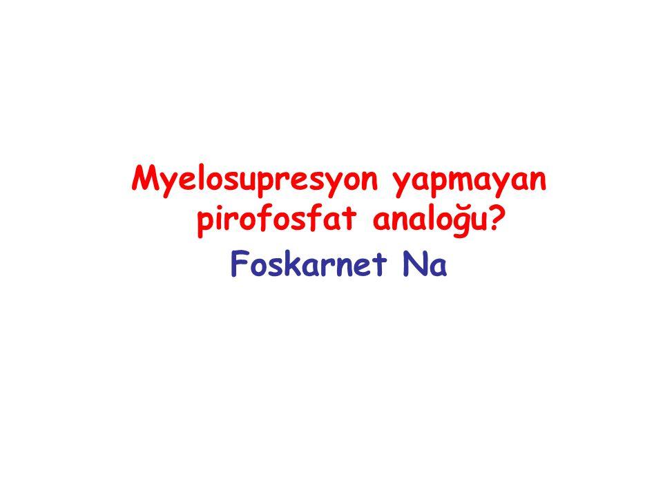Myelosupresyon yapmayan pirofosfat analoğu? Foskarnet Na